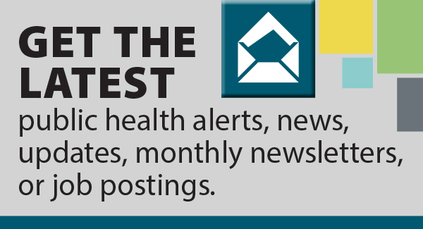 Get the latest public health alerts, news, updates, monthly newsletters, or job postings.